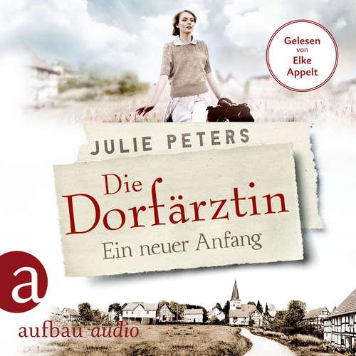 Hoerbuch Die Dorfärztin - Ein neuer Anfang - Eine Frau geht ihren Weg, Band 1 - Julie Peters - Elke Appelt