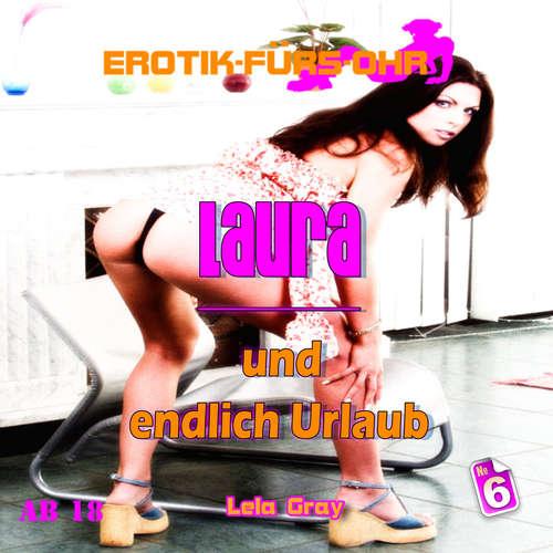 Hoerbuch Erotik für's Ohr, Folge 6: Laura und endlich Urlaub - Lela Gray - Linda May