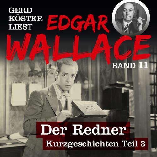 Hoerbuch Der Redner - Gerd Köster liest Edgar Wallace - Kurzgeschichten Teil 3, Band 11 - Edgar Wallace - Gerd Köster