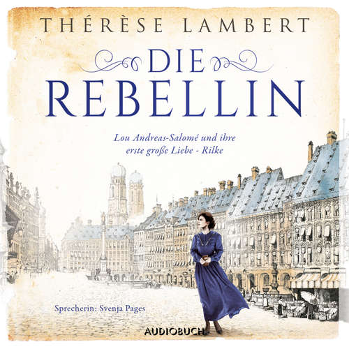 Hoerbuch Die Rebellin - Lou Andreas-Salomé und ihre erste große Liebe - Rilke - Thérèse Lambert - Svenja Pages