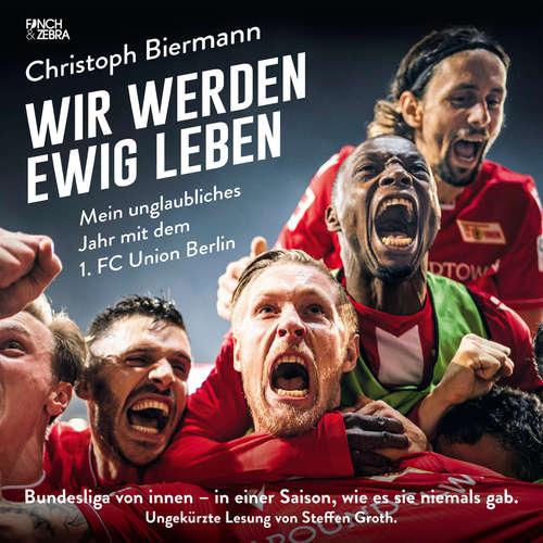 Hoerbuch Wir werden ewig leben - Mein unglaubliches Jahr mit dem 1. FC Union Berlin Bundesliga von innen - in einer Saison, wie es sie niemals gab. - Christoph Biermann - Steffen Groth