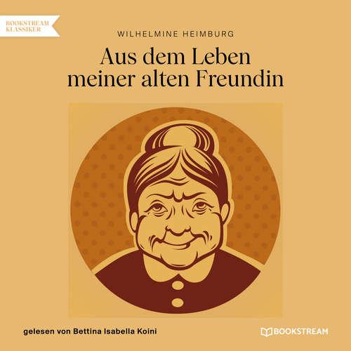 Hoerbuch Aus dem Leben meiner alten Freundin - Wilhelmine Heimburg - Bettina Isabella Koini