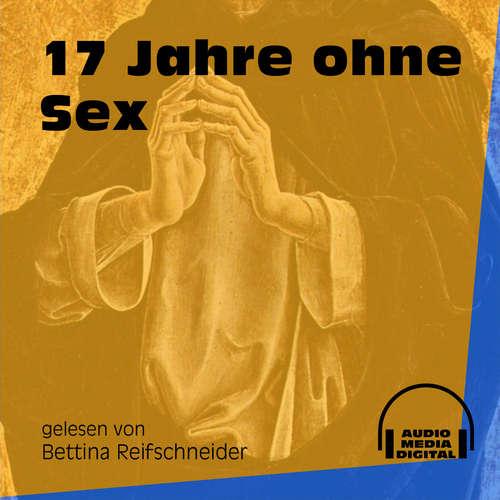 Hoerbuch 17 Jahre ohne Sex -  Anonym - Bettina Reifschneider