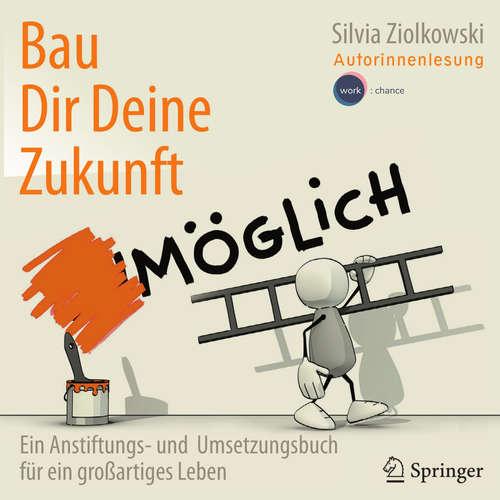 Hoerbuch Bau Dir Deine Zukunft - Ein Anstiftungs- und Umsetzungsbuch für ein großartiges Leben - Silvia Ziolkowski - Silvia Ziolkowski