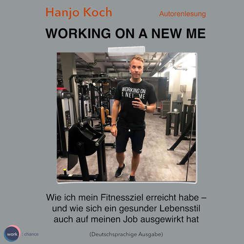 Hoerbuch Working on a new me - Wie ich mein Fitnessziel erreicht habe - und wie sich ein gesunder Lebensstil auch auf meinen Job ausgewirkt hat - Hanjo Koch - Hanjo Koch