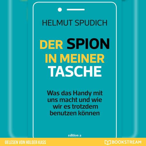 Hoerbuch Der Spion in meiner Tasche - Was das Handy mit uns macht und wie wir es trotzdem benutzen können - Helmut Spudich - Holger Kass