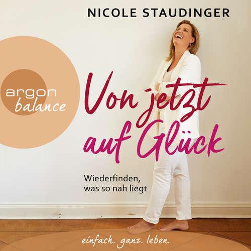 Hoerbuch Von jetzt auf Glück - Wiederfinden, was so nah liegt - Nicole Staudinger - Nicole Staudinger