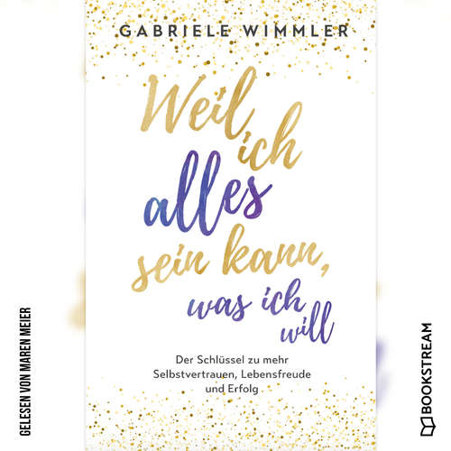 Hoerbuch Weil ich alles sein kann, was ich will - Der Schlüssel zu mehr Selbstvertrauen, Lebensfreude und Erfolg - Gabriele Wimmler - Maren Meier