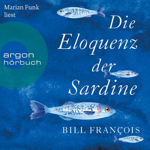 Hoerbuch Die Eloquenz der Sardine - Unglaubliche Geschichten aus der Welt der Flüsse und Meere - Bill François - Marian Funk