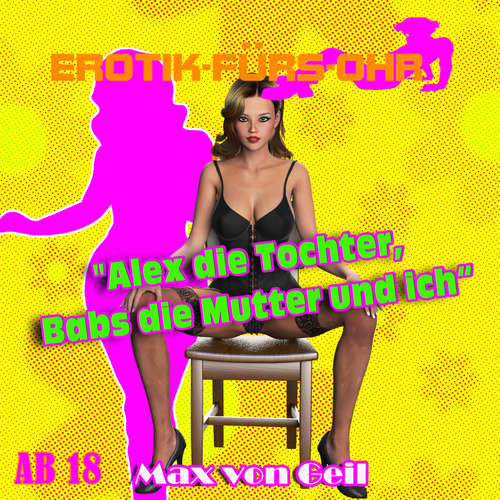 Hoerbuch Erotik für's Ohr, Alex die Tochter, Babs die Mutter und ich - Max von Geil - Johannes Langer