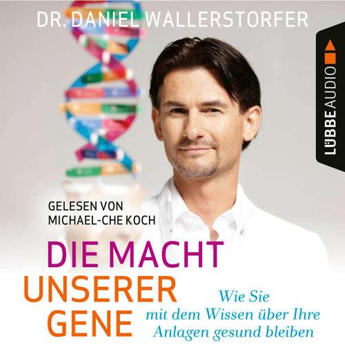 Hoerbuch Die Macht unserer Gene - Wie Sie mit dem Wissen über Ihre Anlagen gesund bleiben - Daniel Wallerstorfer - Michael-Che Koch
