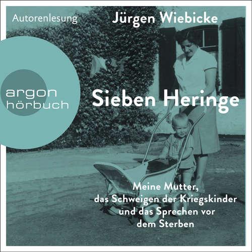 Hoerbuch Sieben Heringe - Meine Mutter, das Schweigen der Kriegskinder und das Sprechen vor dem Sterben - Jürgen Wiebicke - Jürgen Wiebicke