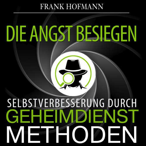 Hoerbuch Die Angst besiegen - Selbstverbesserung durch Geheimdienstmethoden - Frank Hofmann - Markus Meuter