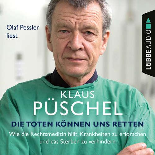 Hoerbuch Die Toten können uns retten - Wie die Rechtsmedizin hilft, Krankheiten zu erforschen und das Sterben zu verhindern - Klaus Püschel - Olaf Pessler