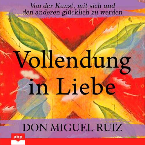 Hoerbuch Vollendung in Liebe - Von der Kunst, mit sich und den anderen glücklich zu werden - Don Miguel Ruiz - Markus Meuter