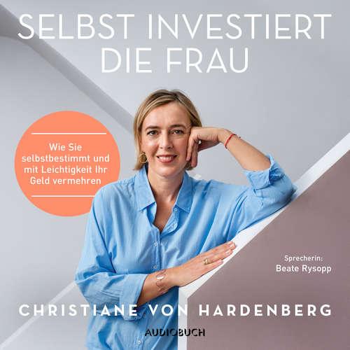 Hoerbuch Selbst investiert die Frau - Wie Sie selbstbestimmt und mit Leichtigkeit Ihr Geld vermehren - Christiane von Hardenberg - Beate Rysopp