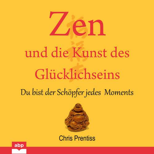 Hoerbuch Zen und die Kunst des Glücklichseins - Du bist der Schöpfer jedes Moments - Chris Prentiss - Michael Reffi