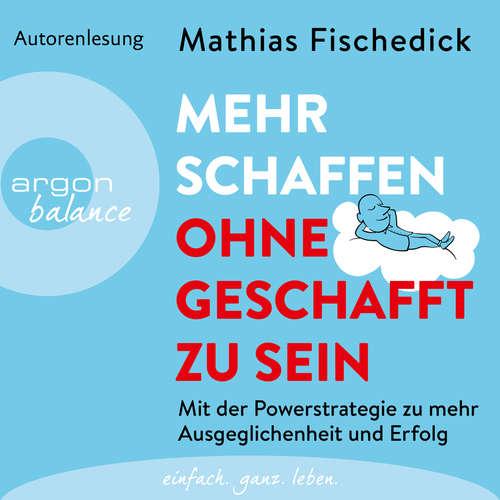 Hoerbuch Mehr schaffen, ohne geschafft zu sein - Mit der Powerstrategie zu mehr Ausgeglichenheit und Erfolg - Mathias Fischedick - Mathias Fischedick