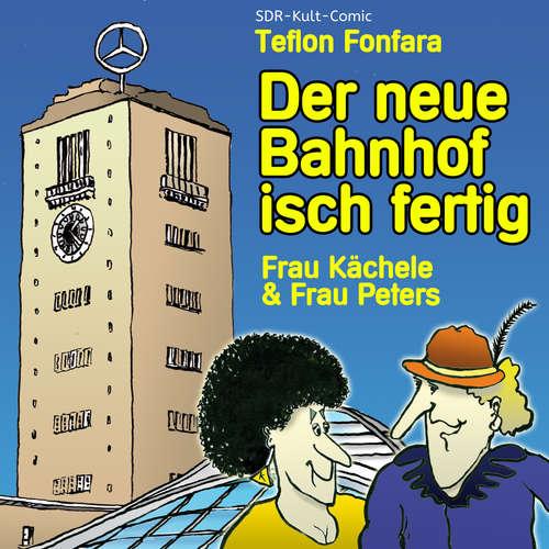 Hoerbuch Frau Kächele & Frau Peters, Der neue Bahnhof isch fertig - Teflon Fonfara - Teflon Fonfara