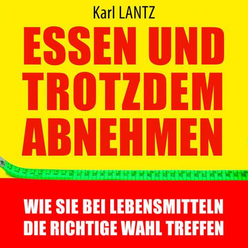 Hoerbuch Essen und trotzdem abnehmen - Wie Sie bei Lebensmitteln die richtige Wahl treffen - Karl Lantz - Markus Meuter