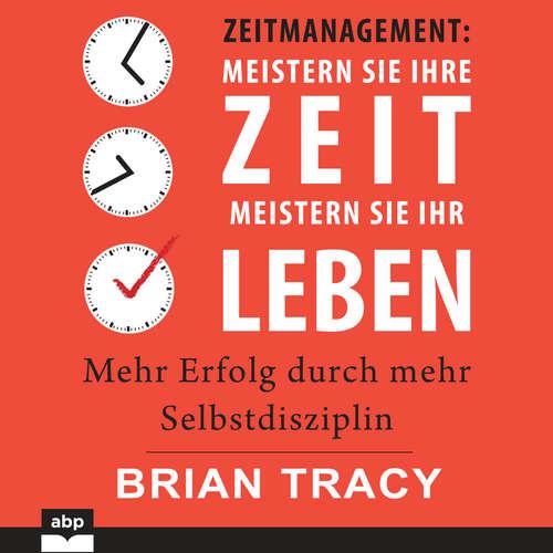 Hoerbuch Zeitmanagement. Meistern Sie Ihre Zeit, meistern Sie Ihr Leben - Mehr Erfolg durch mehr Selbstdisziplin - Brian Tracy - Uwe Daufenbach