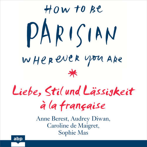 Hoerbuch How To Be Parisian wherever you are - Liebe, Stil und Lässigkeit à la française - Anne Berest - Ellen Goldmund