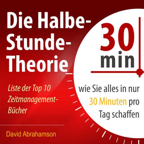Hoerbuch Die Halbe-Stunde-Theorie - Wie Sie alles in nur 30 Minuten pro Tag schaffen - David Abrahamson - Markus Meuter