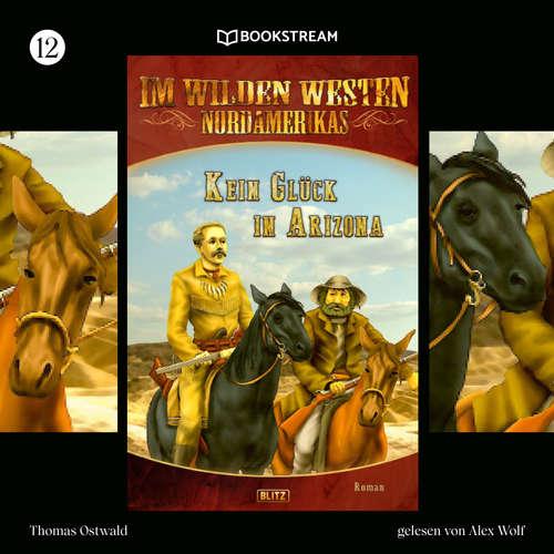 Hoerbuch Kein Glück in Arizona - Im Wilden Westen Nordamerikas, Folge 12 - Thomas Ostwald - Alex Wolf