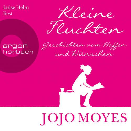 Hoerbuch Kleine Fluchten - Geschichten vom Hoffen und Wünschen - Jojo Moyes - Luise Helm
