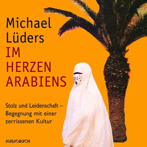 Hoerbuch Im Herzen Arabiens - Stolz und Leidenschaft - Begegnung mit einer zerrissenen Kultur (Autorenlesung) - Michael Lüders - Michael Lüders