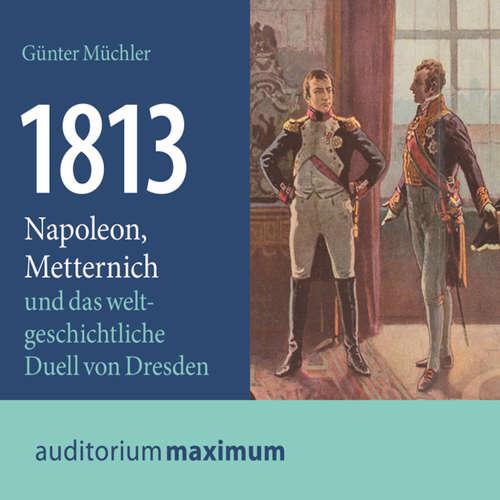 1813 - Napoleon, Metternich und das weltgeschichtliche Duell von Dresden