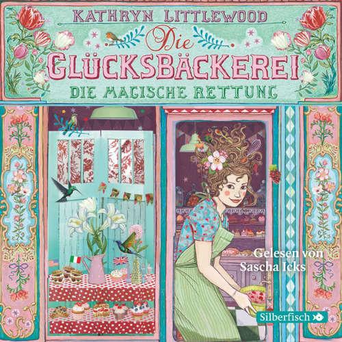 Hoerbuch Die Glücksbäckerei, Folge 5: Die magische Rettung - Kathryn Littlewood - Sascha Icks