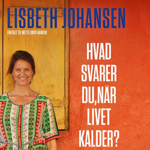 Audiokniha Hvad svarer du, når livet kalder? Mit spring fra toppen af karrieren til bunden af Indiens slum - Lisbeth Johansen - Anne Kjær