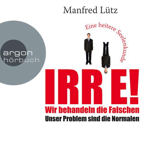 Hoerbuch IRRE! Wir behandeln die Falschen: Unser Problem sind die Normalen. Eine heitere Seelenkunde - Manfred Lütz - Manfred Lütz