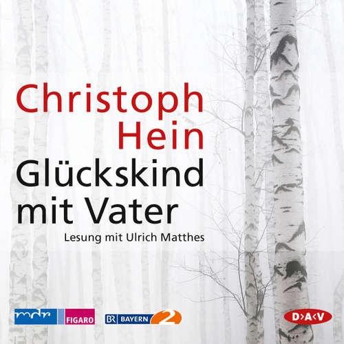 Hoerbuch Glückskind mit Vater (Lesung) - Christoph Hein - Ulrich Matthes