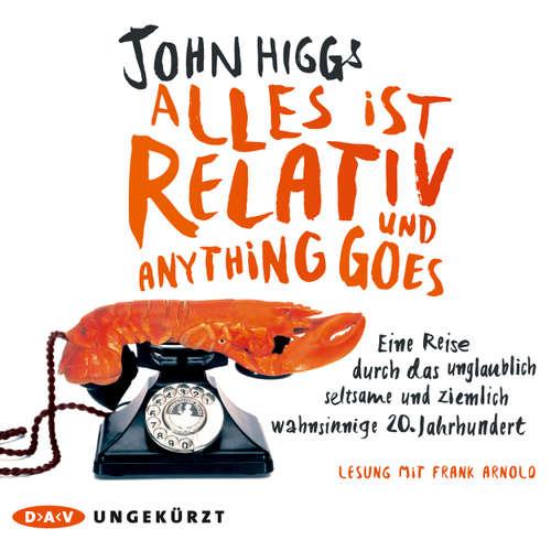 Hoerbuch Alles ist relativ und anything goes. - Eine Reise durch das unglaublich seltsame und ziemlich wahnsinnige 20. Jahrhundert - John Higgs - Frank Arnold