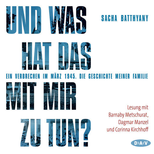 Hoerbuch Und was hat das mit mir zu tun? - Ein Verbrechen im März 1945. Die Geschichte meiner Familie (Lesung) - Sacha Batthyany -  Barnaby