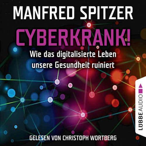 Hoerbuch Cyberkrank! - Wie das digitalisierte Leben unserer Gesundheit ruiniert - Manfred Spitzer - Christoph Wortberg