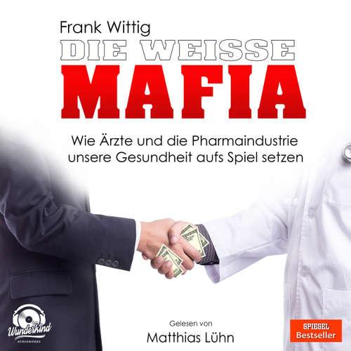 Hoerbuch Die weiße Mafia - Wie Ärzte und die Pharmaindustrie unsere Gesundheit aufs Spiel setzen - Frank Wittig - Matthias Lühn