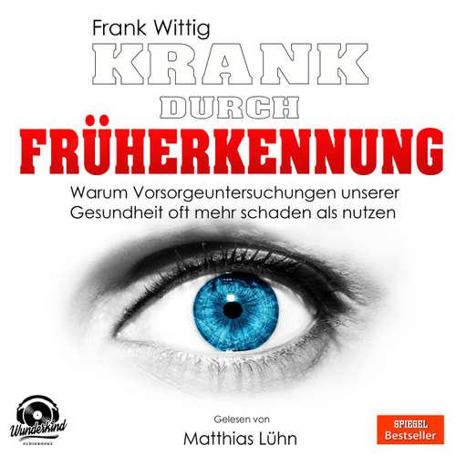 Hoerbuch Krank durch Früherkennung - Warum Vorsorgeuntersuchungen unserer Gesundheit oft mehr schaden als nutzen - Frank Wittig - Matthias Lühn