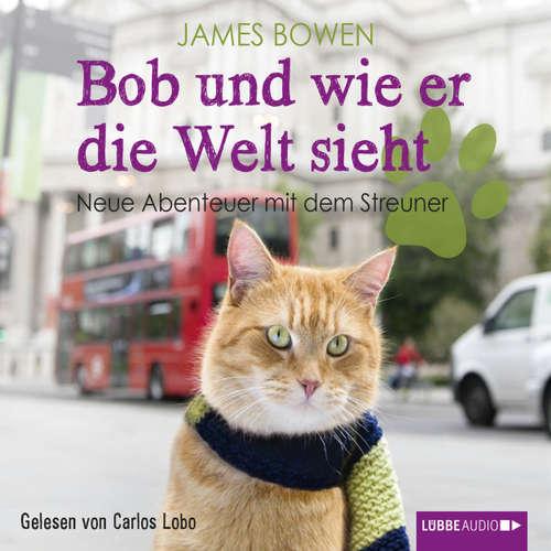 Hoerbuch Bob und wie er die Welt sieht - Neue Abenteuer mit dem Streuner - James Bowen - Carlos Lobo