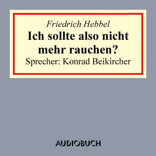 Hoerbuch Ich sollte also nicht mehr rauchen ? - Friedrich Hebbel - Konrad Beikircher
