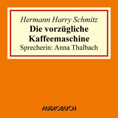 Hoerbuch Die vorzügliche Kaffeemaschine - Hermann Harry Schmitz - Anna Thalbach