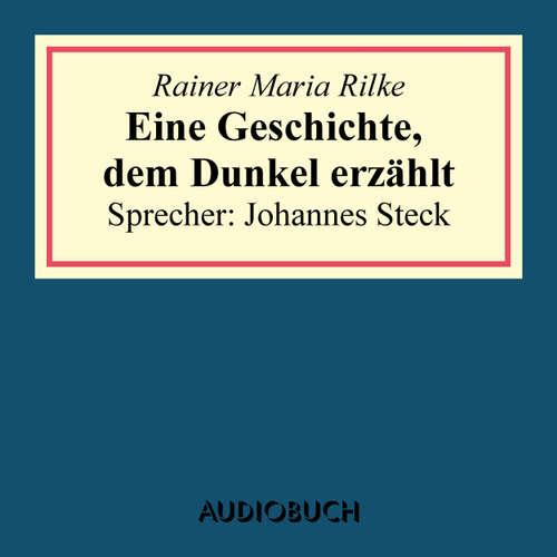 Hoerbuch Eine Geschichte, dem Dunkel erzählt - Rainer Maria Rilke - Johannes Steck