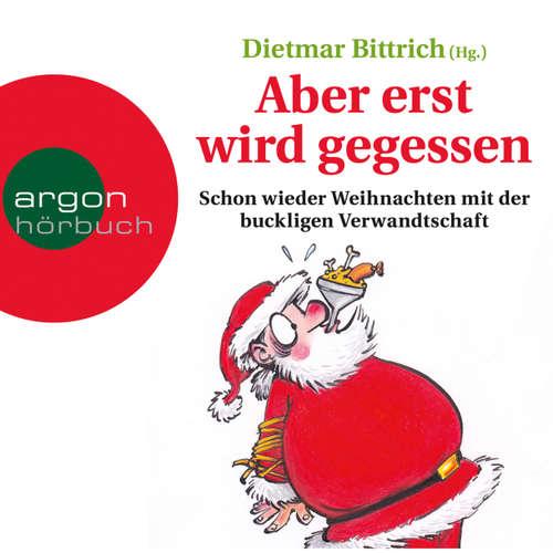 Hoerbuch Aber erst wird gegessen - Schon wieder Weihnachten mit der buckligen Verwandtschaft - Dietmar Bittrich - Detlef Bierstedt