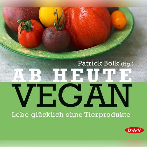 Hoerbuch Ab heute vegan. Lebe glücklich ohne Tierprodukte - Patrick Bolk - Holger Stockhaus