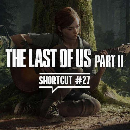 Shortcut #27 - The Last of Us Part 2