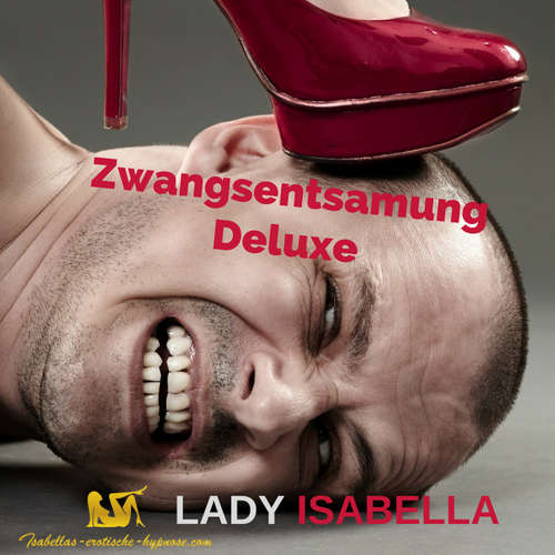 Zwangsentsamung Deluxe by Lady Isabella Hörprobe
