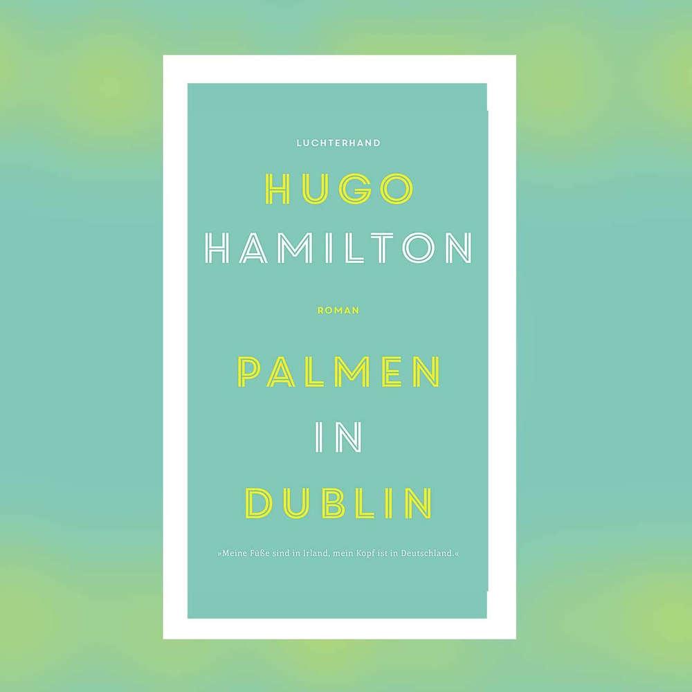 Hugo Hamilton - Palmen in Dublin