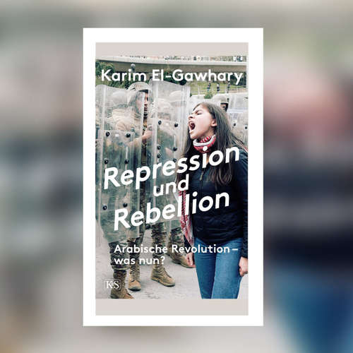 Karim El-Gawhary - Repression und Rebellion. Arabische Revolution - was nun?